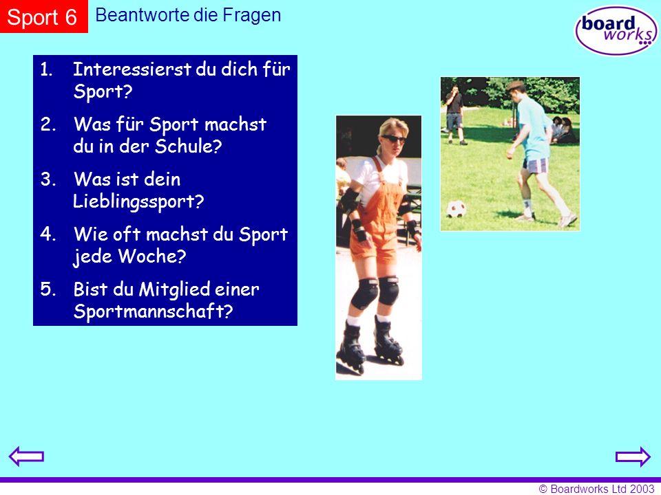 © Boardworks Ltd 2003 Beantworte die Fragen 1.Interessierst du dich für Sport? 2.Was für Sport machst du in der Schule? 3.Was ist dein Lieblingssport?