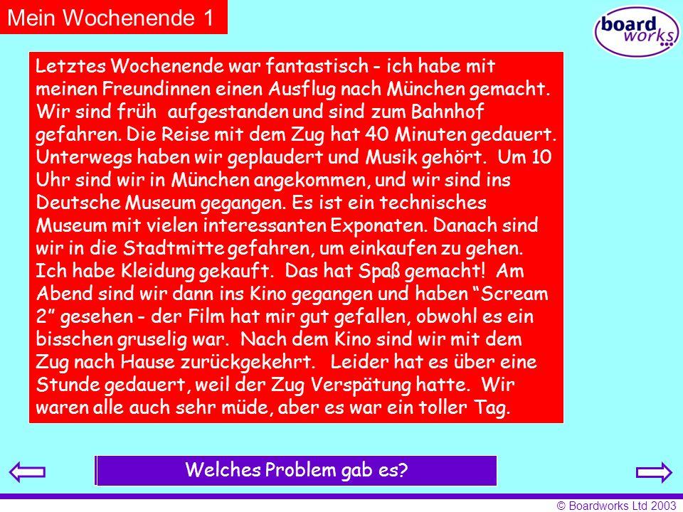 © Boardworks Ltd 2003 Mein Wochenende 1 Letztes Wochenende war fantastisch - ich habe mit meinen Freundinnen einen Ausflug nach München gemacht.