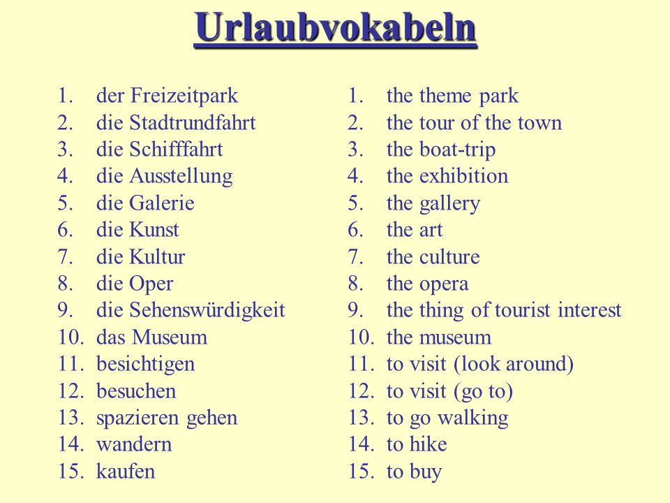 Urlaubvokabeln 1.der Freizeitpark 2.die Stadtrundfahrt 3.die Schifffahrt 4.die Ausstellung 5.die Galerie 6.die Kunst 7.die Kultur 8.die Oper 9.die Sehenswürdigkeit 10.das Museum 11.besichtigen 12.besuchen 13.spazieren gehen 14.wandern 15.kaufen 1.the theme park 2.the tour of the town 3.the boat-trip 4.the exhibition 5.the gallery 6.the art 7.the culture 8.the opera 9.the thing of tourist interest 10.the museum 11.to visit (look around) 12.to visit (go to) 13.to go walking 14.to hike 15.to buy