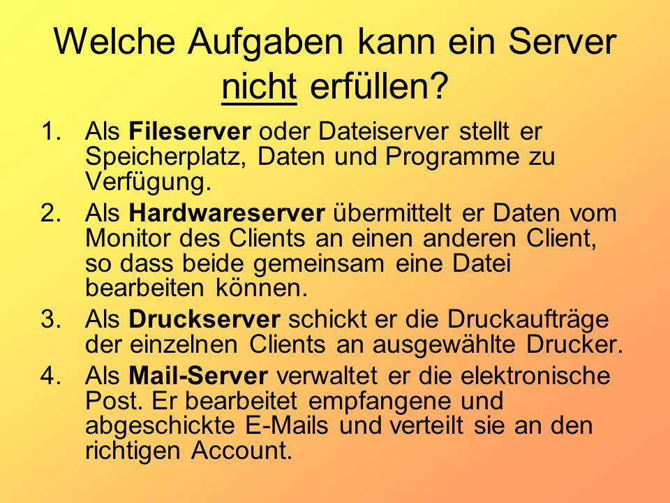 Welche Aufgaben kann ein Server nicht erfüllen? 1.Als Fileserver oder Dateiserver stellt er Speicherplatz, Daten und Programme zu Verfügung. 2.Als Har