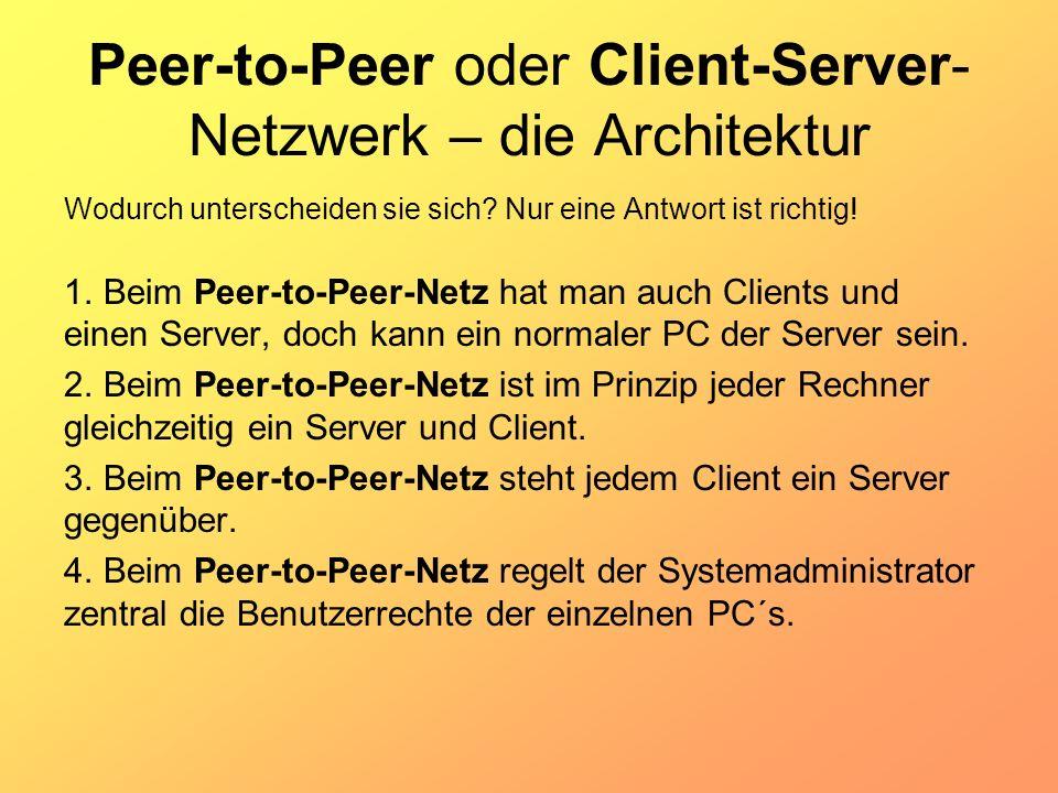 Peer-to-Peer oder Client-Server- Netzwerk – die Architektur Wodurch unterscheiden sie sich? Nur eine Antwort ist richtig! 1. Beim Peer-to-Peer-Netz ha