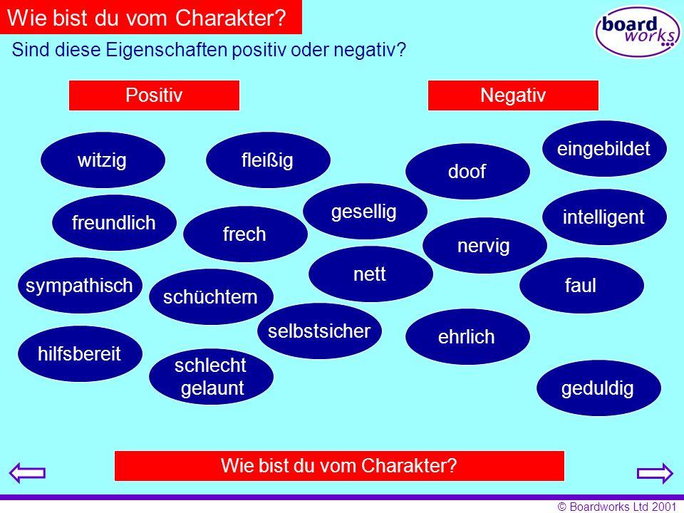 © Boardworks Ltd 2001 Wie bist du vom Charakter? Sind diese Eigenschaften positiv oder negativ? PositivNegativ freundlich doof eingebildet faul intell