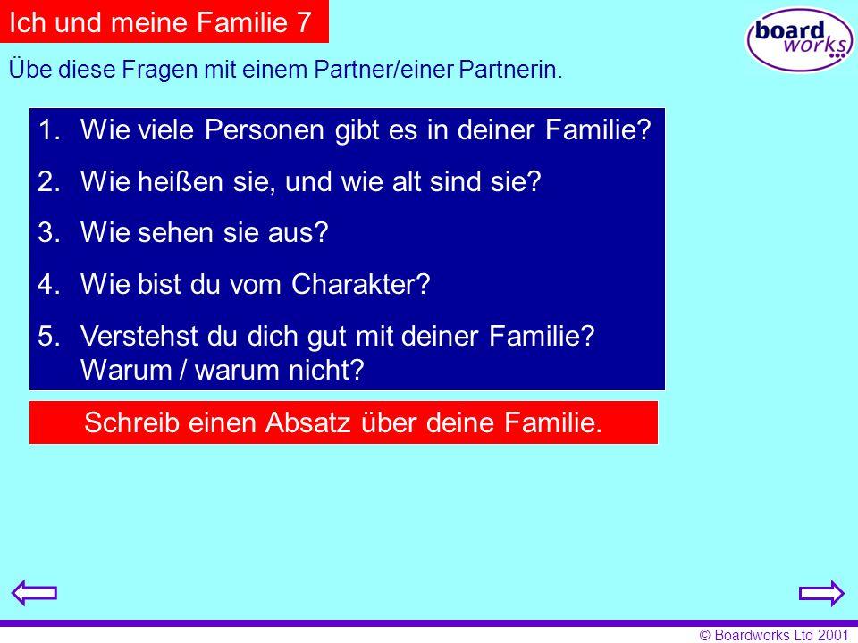 © Boardworks Ltd 2001 Ich und meine Familie 7 Übe diese Fragen mit einem Partner/einer Partnerin. 1.Wie viele Personen gibt es in deiner Familie? 2.Wi