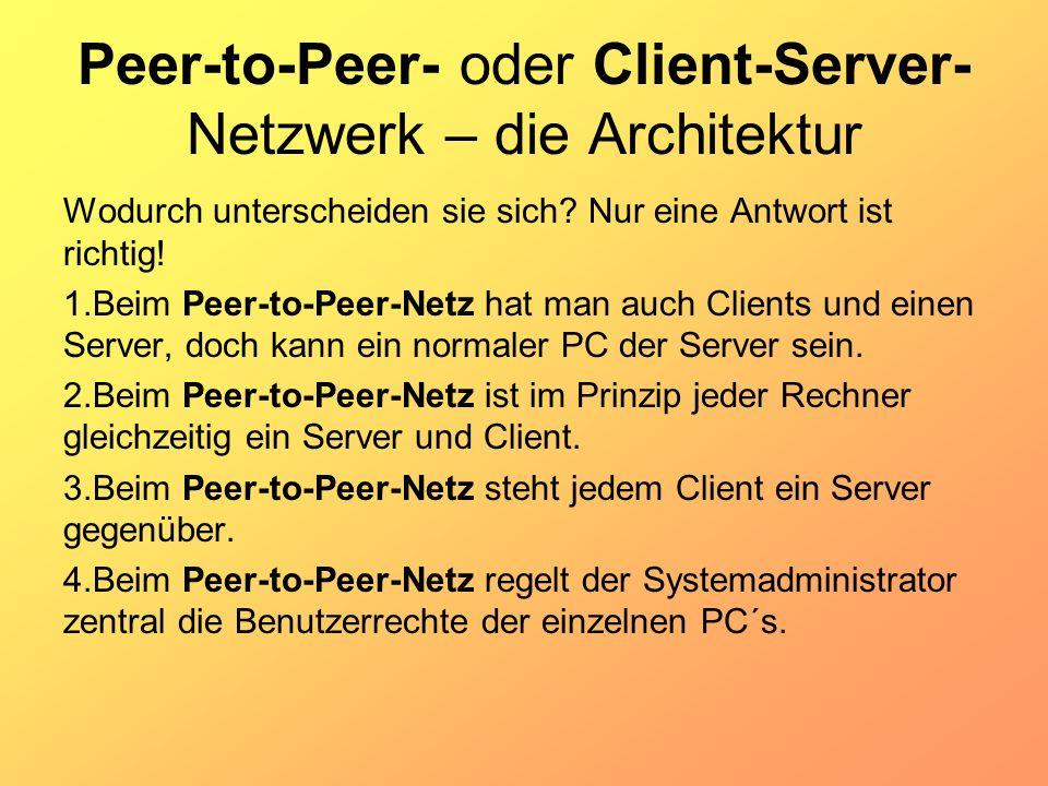 Peer-to-Peer- oder Client-Server- Netzwerk – die Architektur Wodurch unterscheiden sie sich? Nur eine Antwort ist richtig! 1.Beim Peer-to-Peer-Netz ha