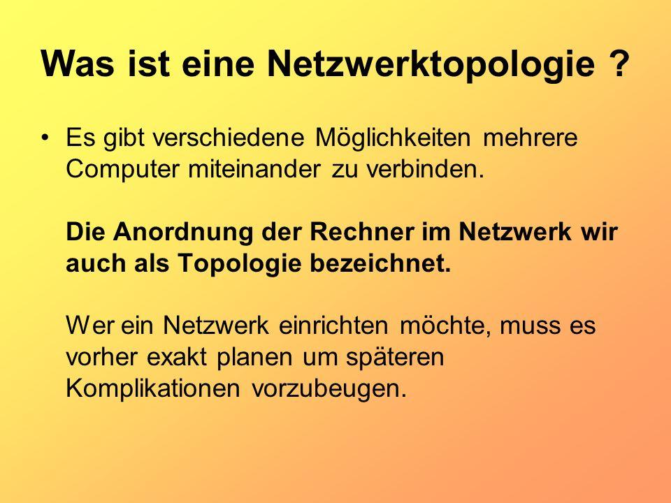 Was ist eine Netzwerktopologie ? Es gibt verschiedene Möglichkeiten mehrere Computer miteinander zu verbinden. Die Anordnung der Rechner im Netzwerk w