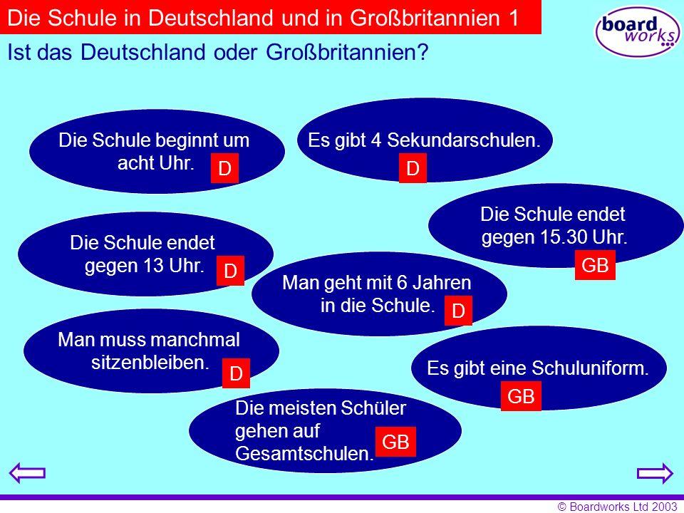 © Boardworks Ltd 2003 Ist das Deutschland oder Großbritannien? Die Schule beginnt um acht Uhr. Es gibt eine Schuluniform. Die Schule endet gegen 13 Uh