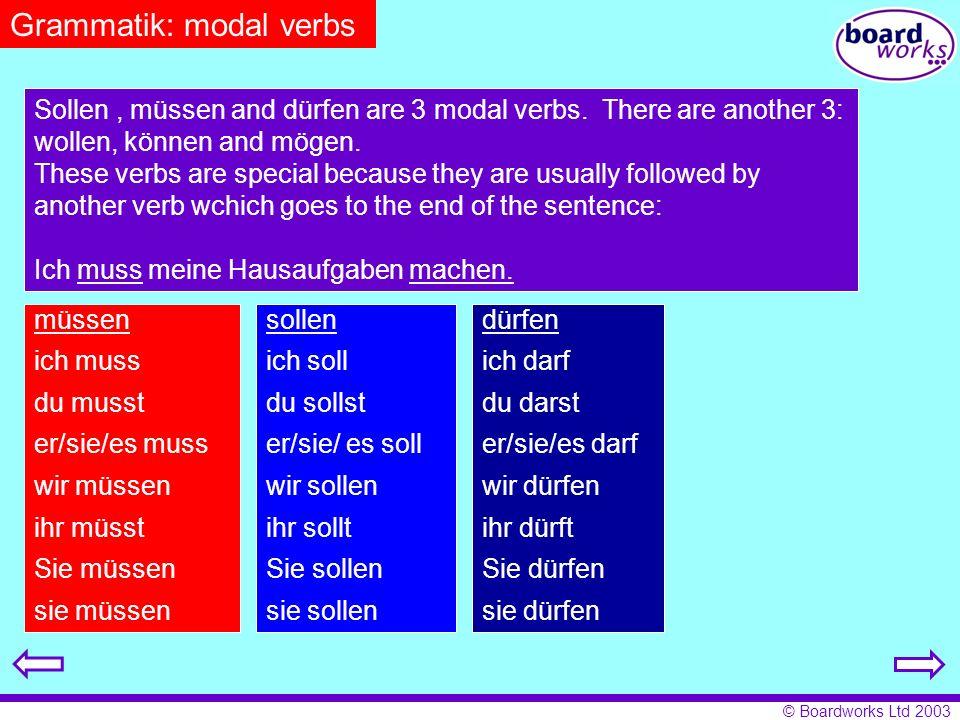 © Boardworks Ltd 2003 Grammatik: modal verbs Sollen, müssen and dürfen are 3 modal verbs. There are another 3: wollen, können and mögen. These verbs a