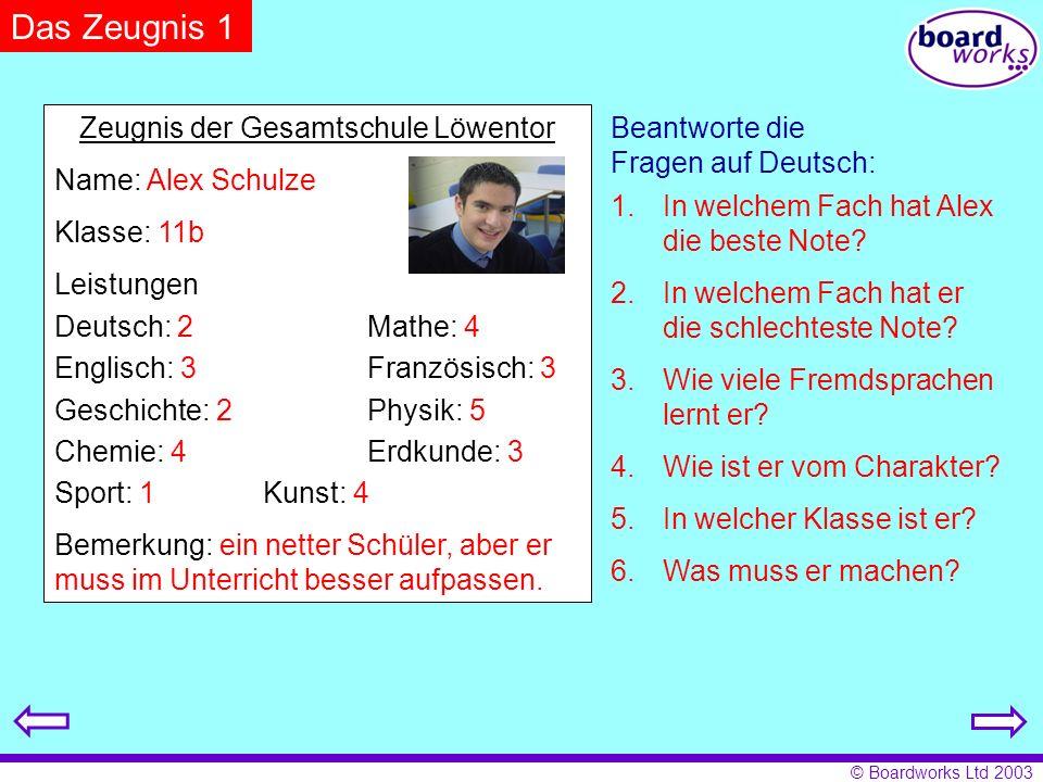 © Boardworks Ltd 2003 Das Zeugnis 1 Zeugnis der Gesamtschule Löwentor Name: Alex Schulze Klasse: 11b Leistungen Deutsch: 2Mathe: 4 Englisch: 3Französi
