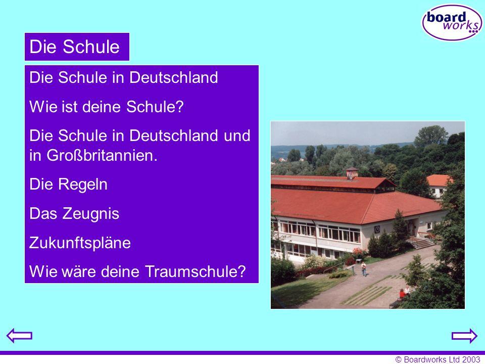 © Boardworks Ltd 2003 Die Schule Die Schule in Deutschland Wie ist deine Schule? Die Schule in Deutschland und in Großbritannien. Die Regeln Das Zeugn