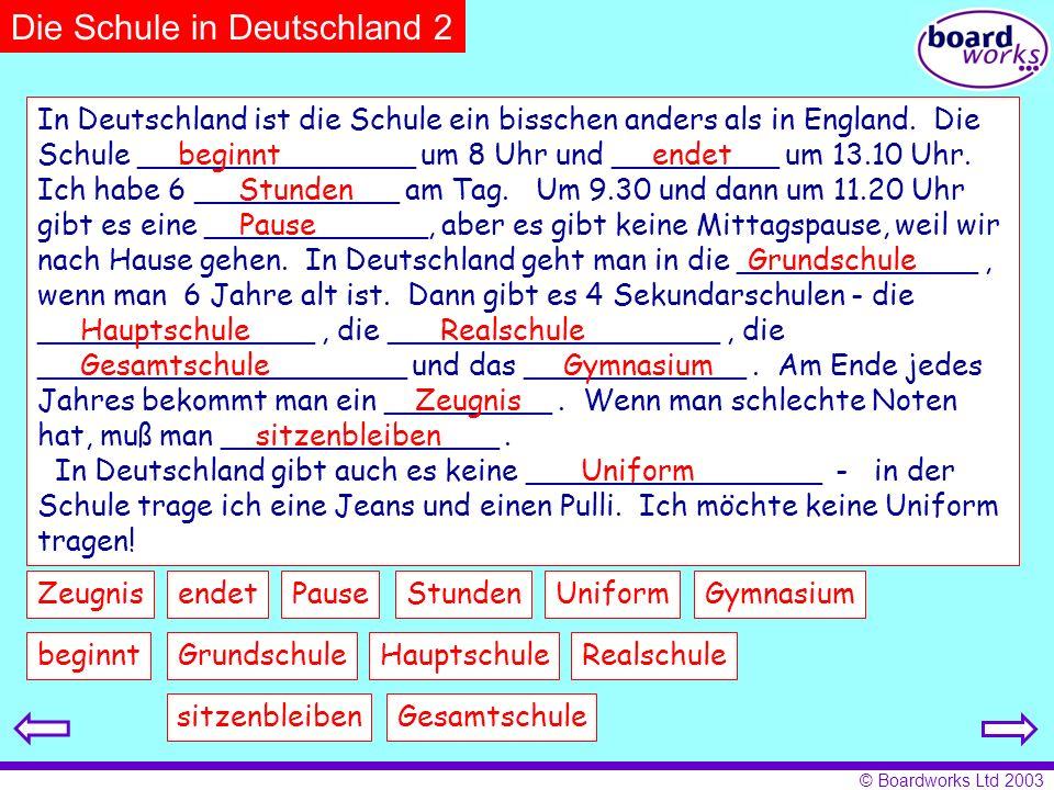 © Boardworks Ltd 2003 Die Schule in Deutschland 2 beginnt endetStundenPause GrundschuleHauptschuleRealschule Gesamtschule GymnasiumZeugnis sitzenbleib