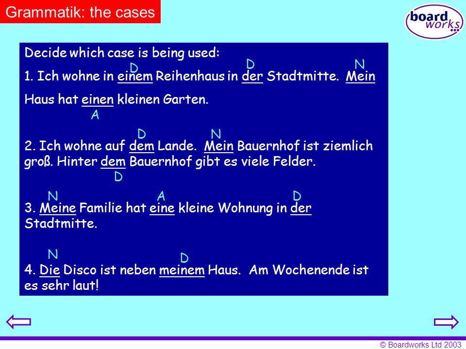 © Boardworks Ltd 2003 Decide which case is being used: 1. Ich wohne in einem Reihenhaus in der Stadtmitte. Mein Haus hat einen kleinen Garten. 2. Ich