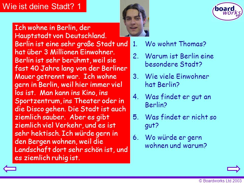 © Boardworks Ltd 2003 Wie ist deine Stadt? 1 Ich wohne in Berlin, der Hauptstadt von Deutschland. Berlin ist eine sehr große Stadt und hat über 3 Mill