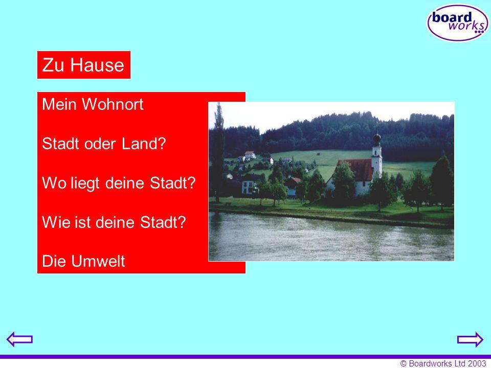 © Boardworks Ltd 2003 Zu Hause Mein Wohnort Stadt oder Land? Wo liegt deine Stadt? Wie ist deine Stadt? Die Umwelt