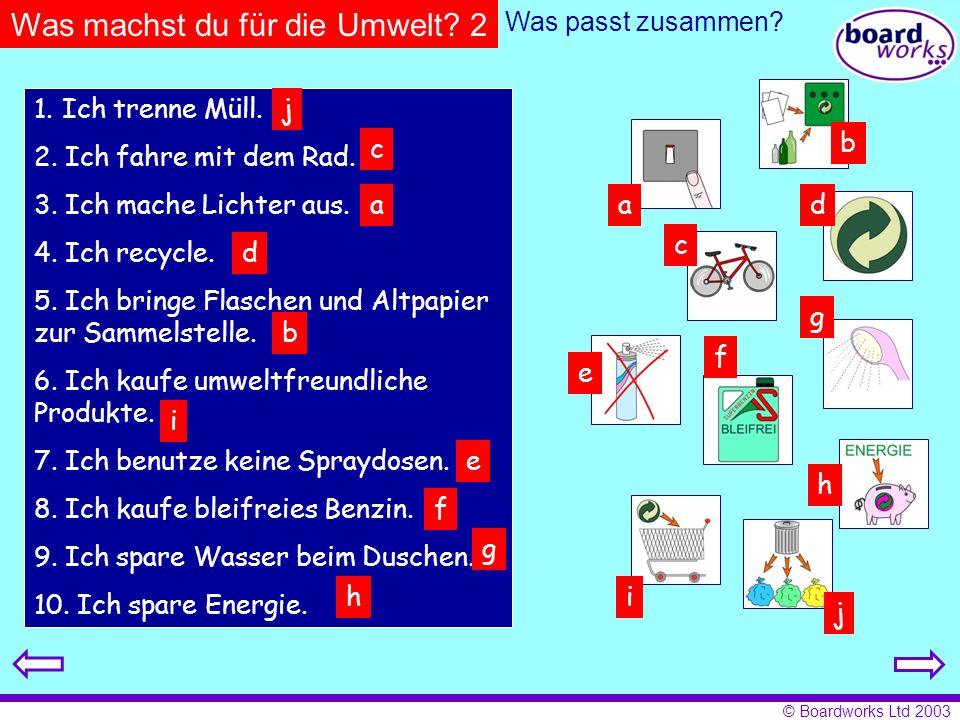 © Boardworks Ltd 2003 Was machst du für die Umwelt? 2 Was passt zusammen? 1. Ich trenne Müll. 2. Ich fahre mit dem Rad. 3. Ich mache Lichter aus. 4. I