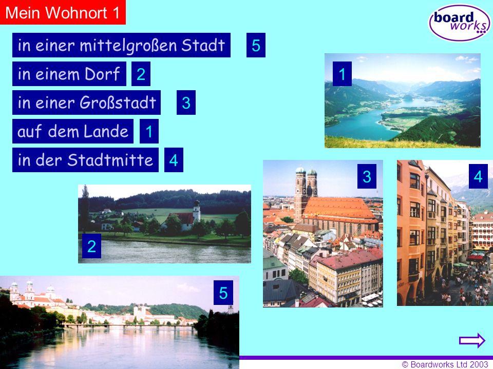 © Boardworks Ltd 2003 Mein Wohnort 1 in einem Dorf in einer Großstadt in einer mittelgroßen Stadt in der Stadtmitte auf dem Lande 1 2 3 4 5 1 2 3 4 5