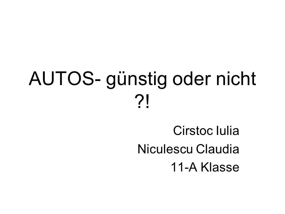 AUTOS- günstig oder nicht ! Cirstoc Iulia Niculescu Claudia 11-A Klasse