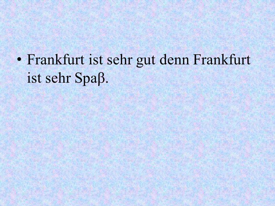 Frankfurt ist sehr gut denn Frankfurt ist sehr Spaβ.