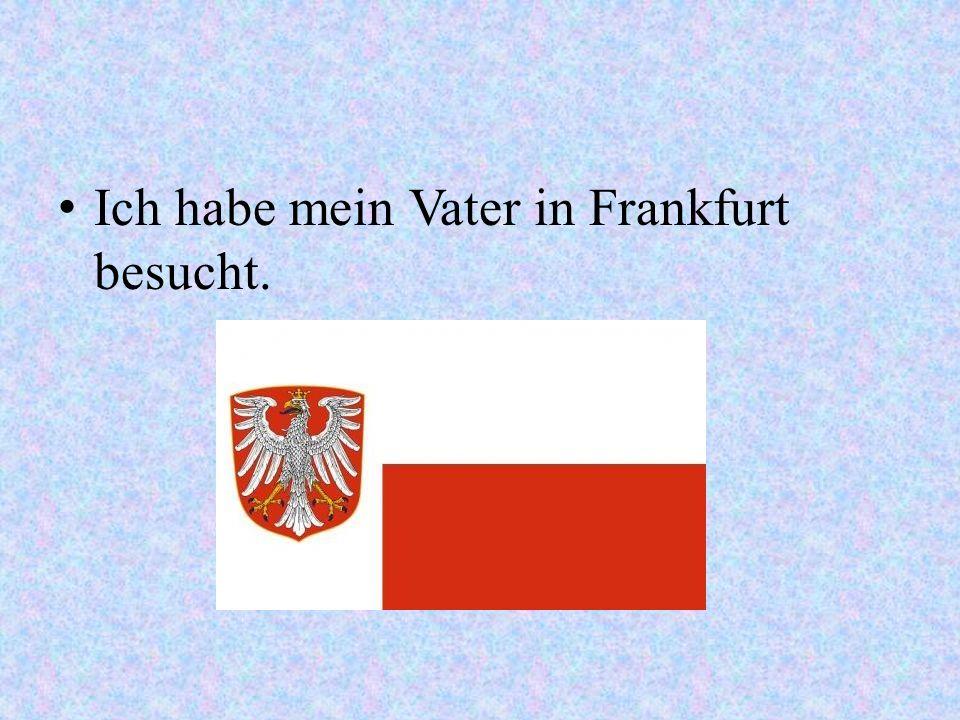Ich habe mein Vater in Frankfurt besucht.