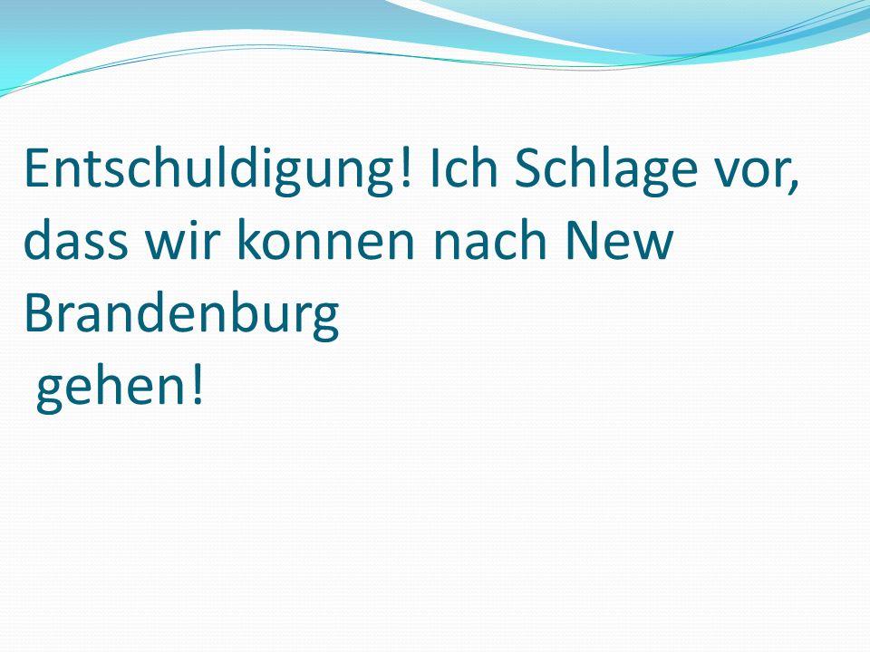 Entschuldigung! Ich Schlage vor, dass wir konnen nach New Brandenburg gehen!