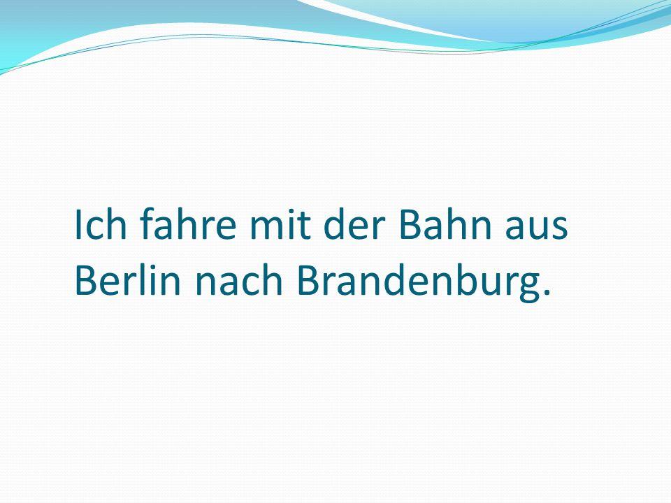 Ich fahre mit der Bahn aus Berlin nach Brandenburg.