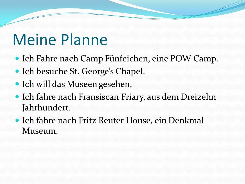 Meine Planne Ich Fahre nach Camp Fünfeichen, eine POW Camp. Ich besuche St. Georges Chapel. Ich will das Museen gesehen. Ich fahre nach Fransiscan Fri