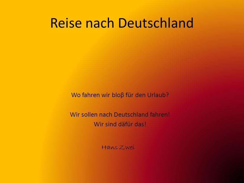 Reise nach Deutschland Hans Zwei Wo fahren wir bloβ für den Urlaub? Wir sollen nach Deutschland fahren! Wir sind däfür das!