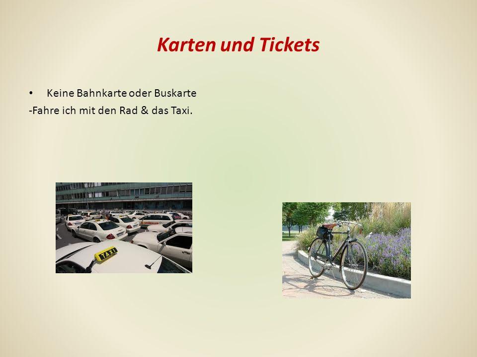 Karten und Tickets Keine Bahnkarte oder Buskarte -Fahre ich mit den Rad & das Taxi.