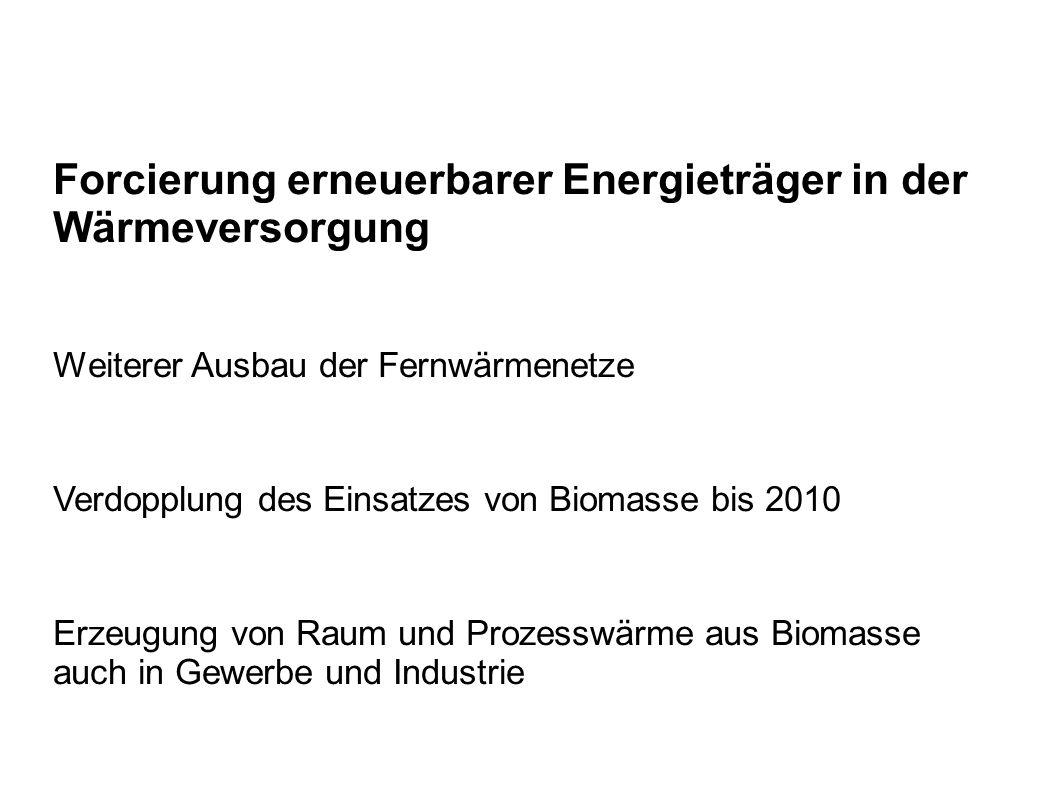 Forcierung erneuerbarer Energieträger in der Wärmeversorgung Weiterer Ausbau der Fernwärmenetze Verdopplung des Einsatzes von Biomasse bis 2010 Erzeugung von Raum und Prozesswärme aus Biomasse auch in Gewerbe und Industrie