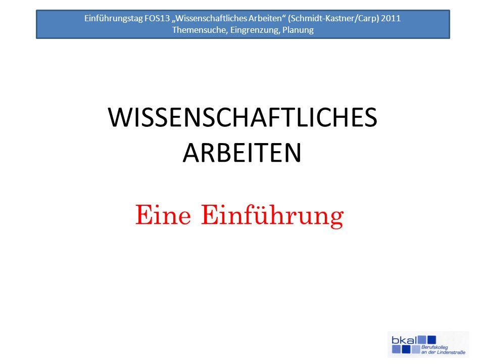Einführungstag FOS13 Wissenschaftliches Arbeiten (Schmidt-Kastner/Carp) 2011 Themensuche, Eingrenzung, Planung WISSENSCHAFTLICHES ARBEITEN Eine Einfüh