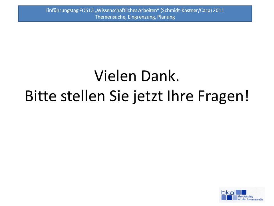 Einführungstag FOS13 Wissenschaftliches Arbeiten (Schmidt-Kastner/Carp) 2011 Themensuche, Eingrenzung, Planung Vielen Dank. Bitte stellen Sie jetzt Ih
