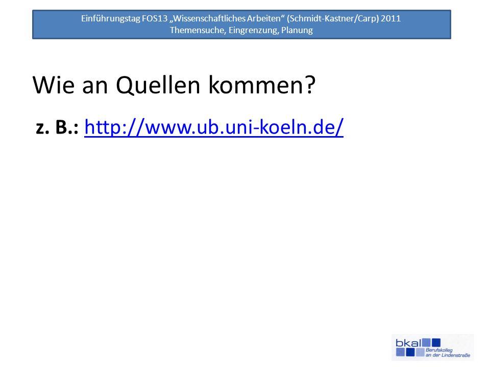 Einführungstag FOS13 Wissenschaftliches Arbeiten (Schmidt-Kastner/Carp) 2011 Themensuche, Eingrenzung, Planung Wie an Quellen kommen? z. B.: http://ww