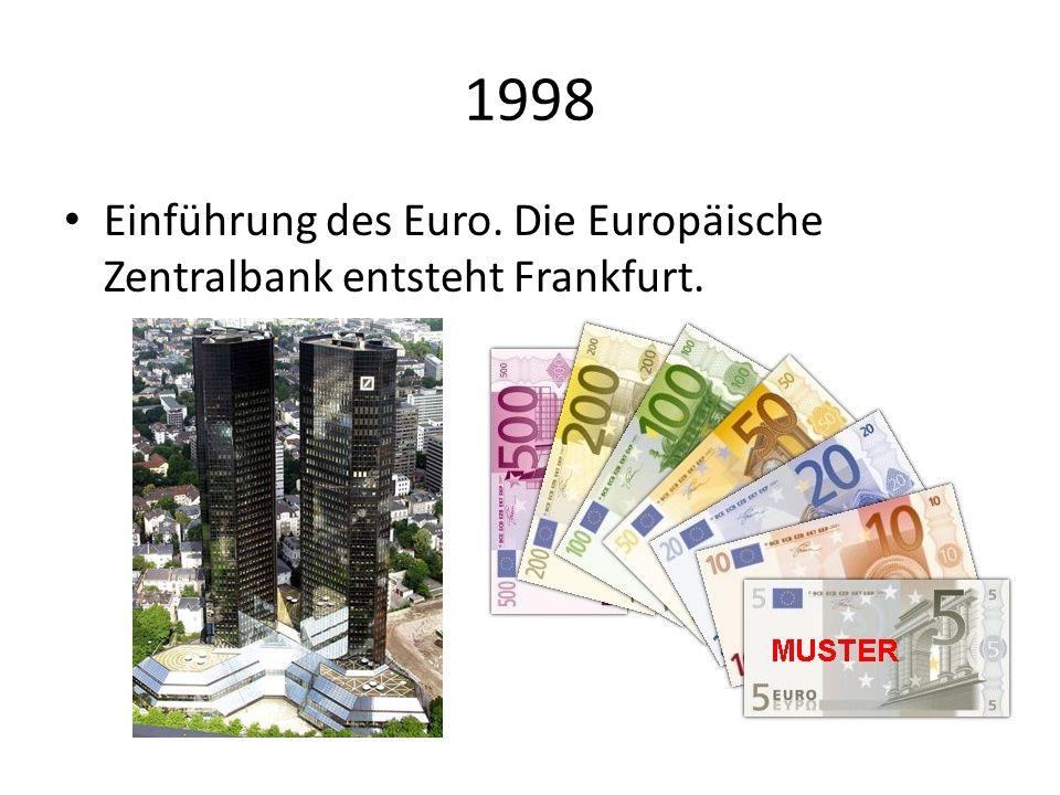 1998 Einführung des Euro. Die Europäische Zentralbank entsteht Frankfurt.
