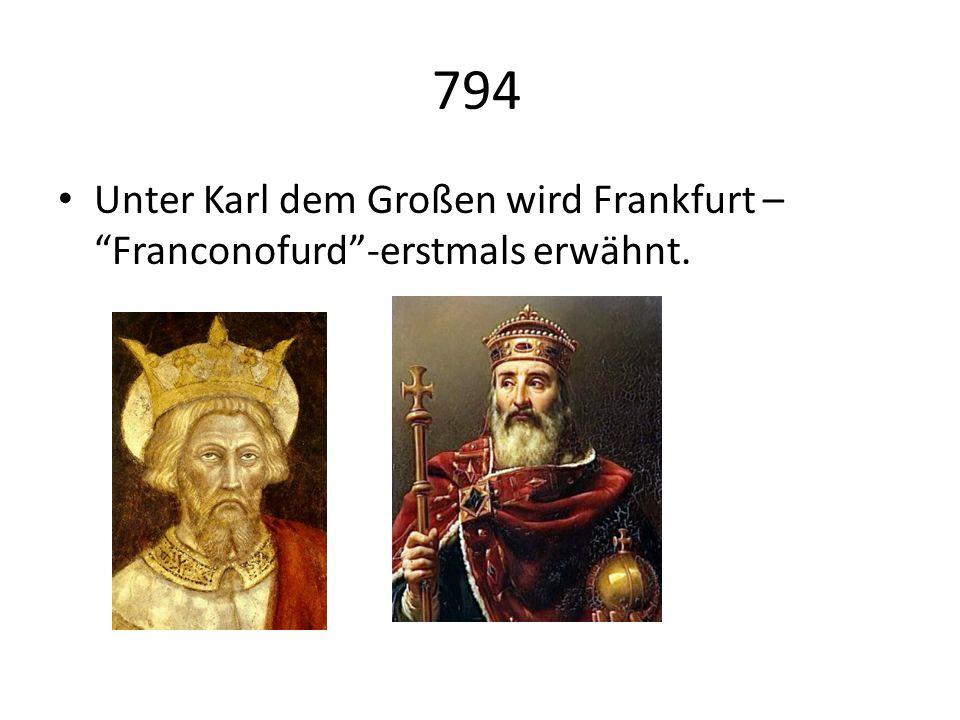 794 Unter Karl dem Großen wird Frankfurt – Franconofurd-erstmals erwähnt.
