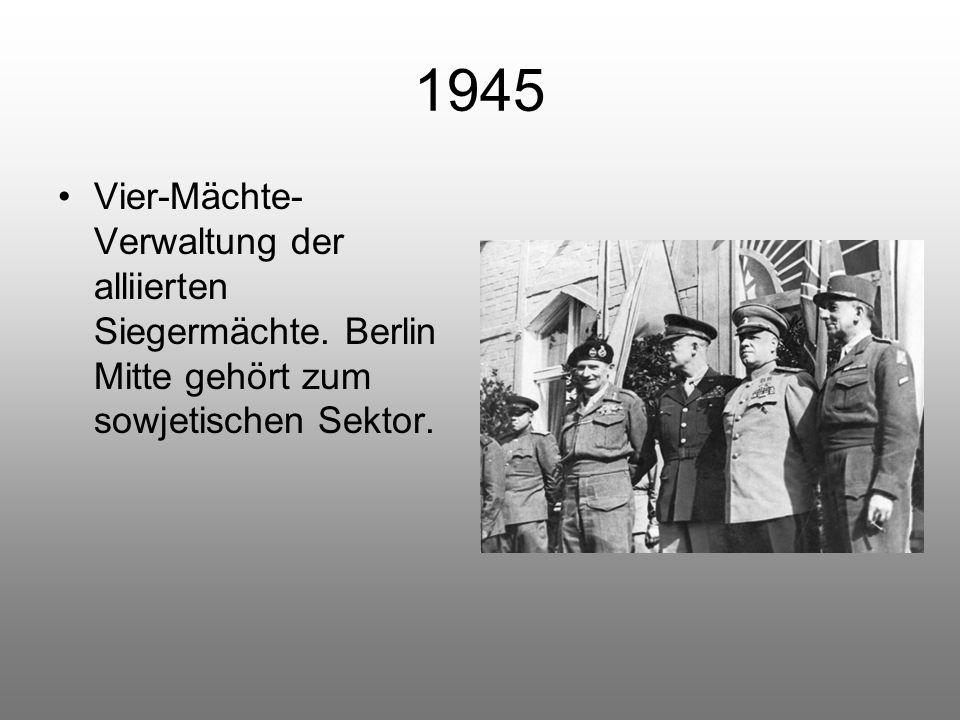 1945 Vier-Mächte- Verwaltung der alliierten Siegermächte. Berlin Mitte gehört zum sowjetischen Sektor.