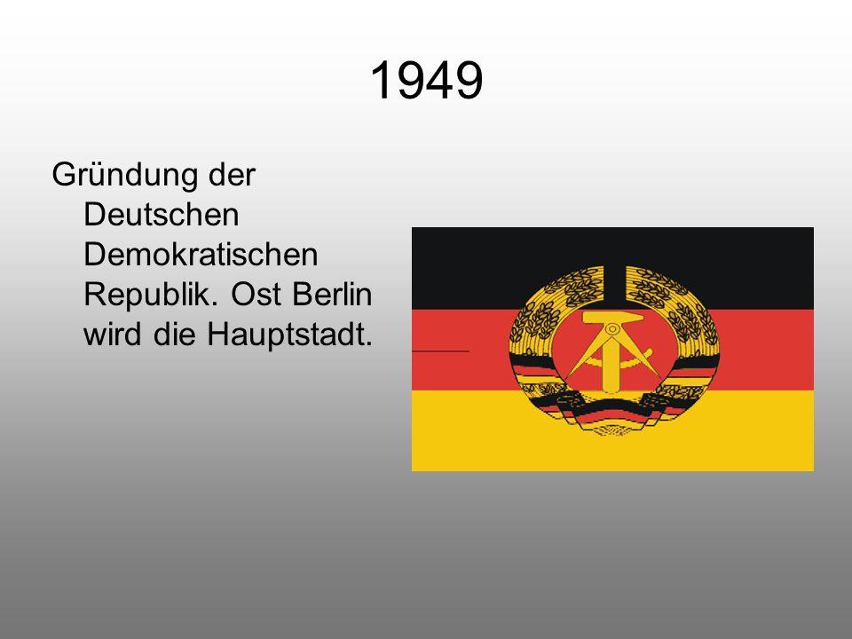 1949 Gründung der Deutschen Demokratischen Republik. Ost Berlin wird die Hauptstadt.