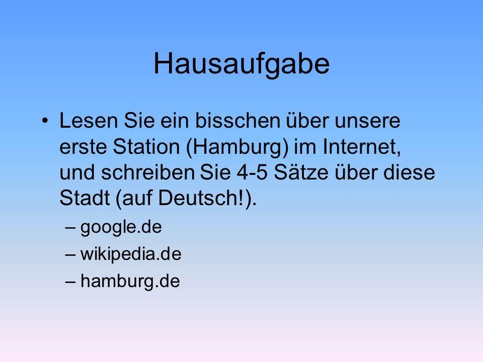 Hausaufgabe Lesen Sie ein bisschen über unsere erste Station (Hamburg) im Internet, und schreiben Sie 4-5 Sätze über diese Stadt (auf Deutsch!). –goog
