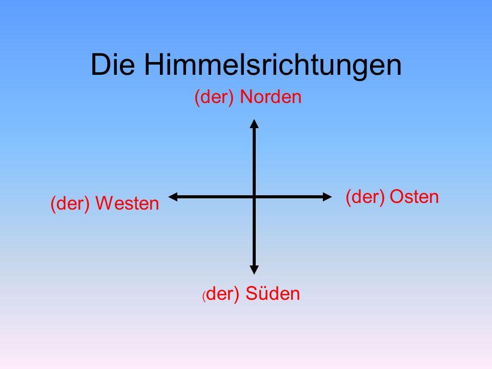 Die Himmelsrichtungen (der) Norden ( der) Süden (der) Westen (der) Osten