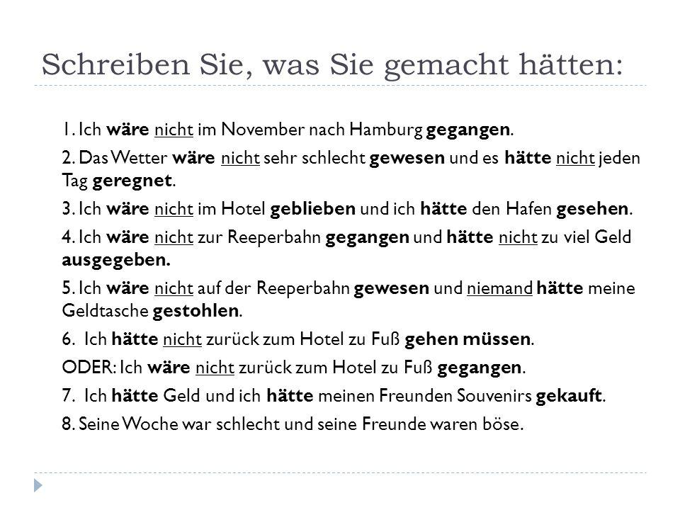 1. Ich wäre nicht im November nach Hamburg gegangen. 2. Das Wetter wäre nicht sehr schlecht gewesen und es hätte nicht jeden Tag geregnet. 3. Ich wäre