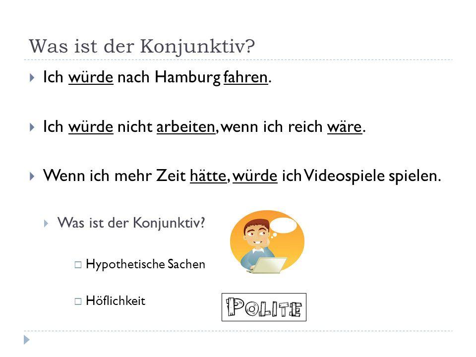 Was ist der Konjunktiv? Ich würde nach Hamburg fahren. Ich würde nicht arbeiten, wenn ich reich wäre. Wenn ich mehr Zeit hätte, würde ich Videospiele