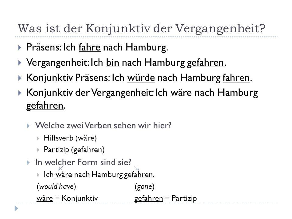 Was ist der Konjunktiv der Vergangenheit? Präsens: Ich fahre nach Hamburg. Vergangenheit: Ich bin nach Hamburg gefahren. Konjunktiv Präsens: Ich würde