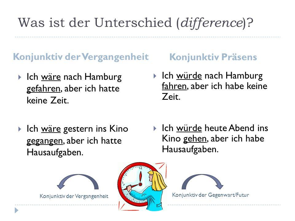 Was ist der Unterschied ( difference )? Konjunktiv der Vergangenheit Konjunktiv Präsens Ich wäre nach Hamburg gefahren, aber ich hatte keine Zeit. Ich