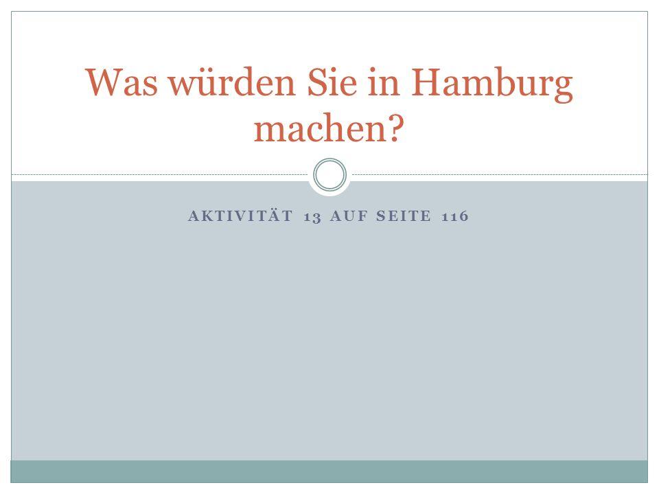 AKTIVITÄT 13 AUF SEITE 116 Was würden Sie in Hamburg machen?