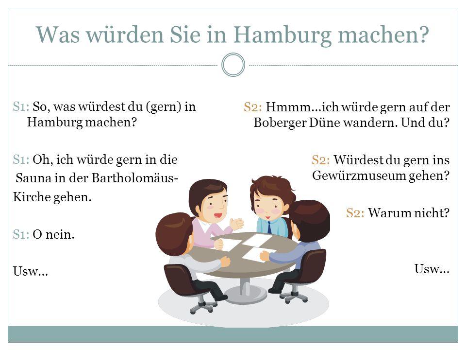 S1: So, was würdest du (gern) in Hamburg machen? S1: Oh, ich würde gern in die Sauna in der Bartholomäus- Kirche gehen. S1: O nein. Usw… S2: Hmmm…ich