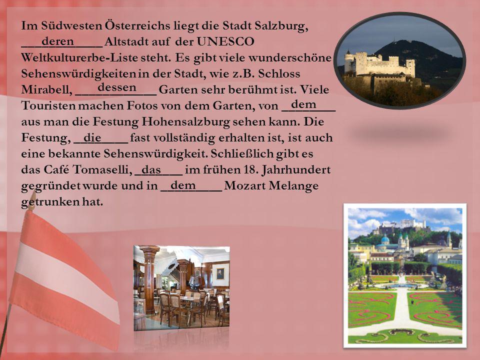 Im Südwesten Österreichs liegt die Stadt Salzburg, ____________ Altstadt auf der UNESCO Weltkulturerbe-Liste steht. Es gibt viele wunderschöne Sehensw