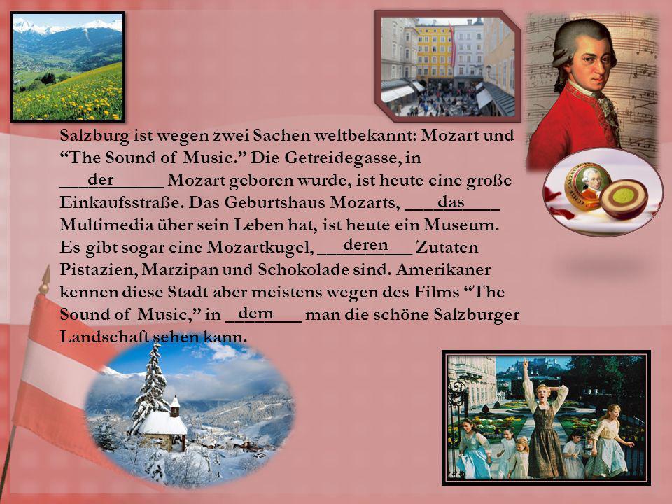 Salzburg ist wegen zwei Sachen weltbekannt: Mozart und The Sound of Music. Die Getreidegasse, in ___________ Mozart geboren wurde, ist heute eine groß
