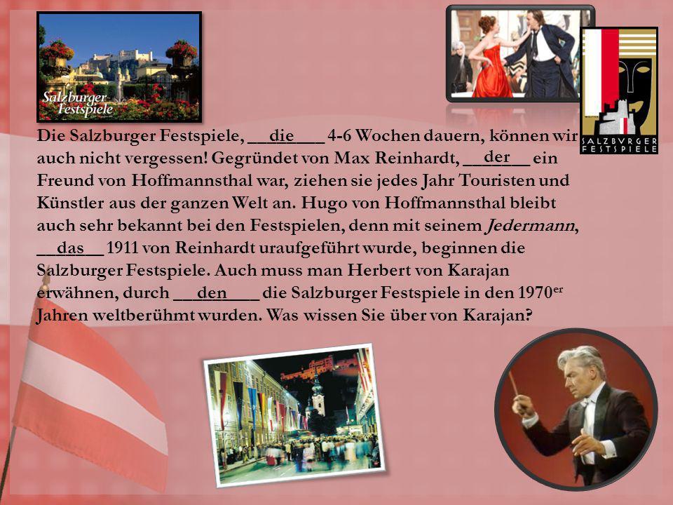 Die Salzburger Festspiele, ________ 4-6 Wochen dauern, können wir auch nicht vergessen! Gegründet von Max Reinhardt, _______ ein Freund von Hoffmannst