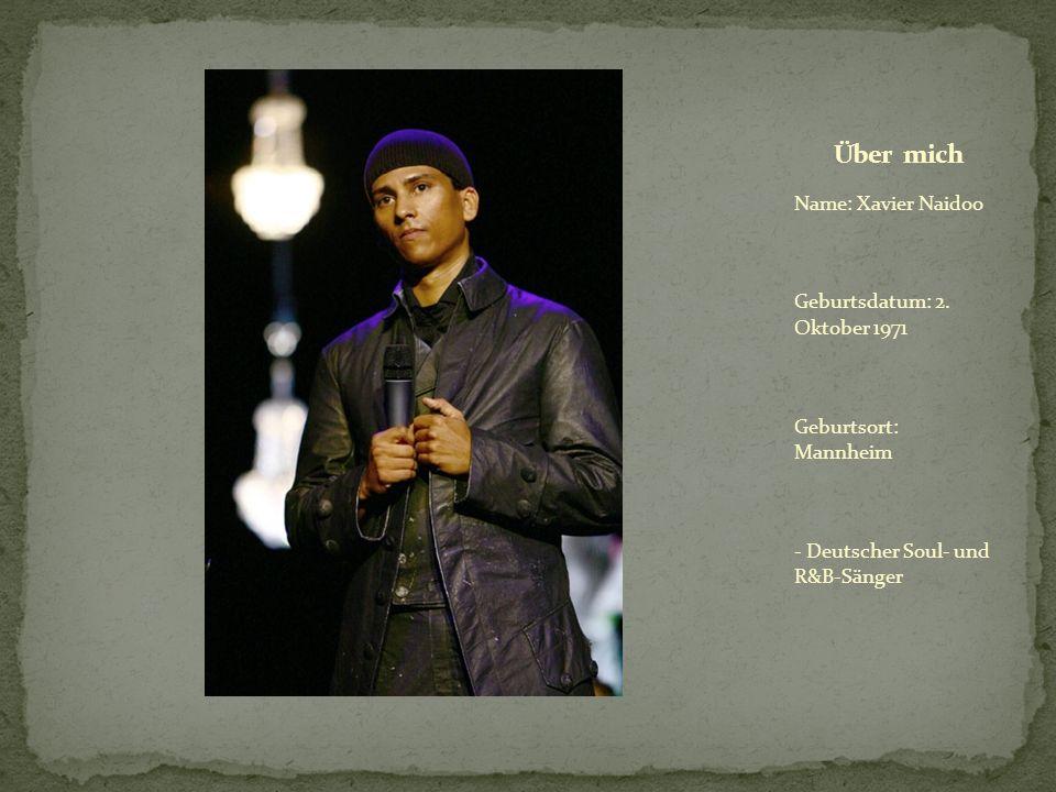 Name: Xavier Naidoo Geburtsdatum: 2. Oktober 1971 Geburtsort: Mannheim - Deutscher Soul- und R&B-Sänger