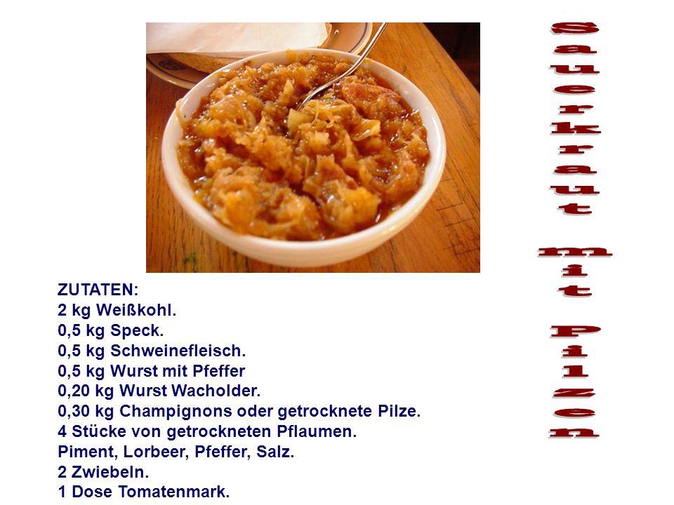 ZUTATEN: 2 kg Weißkohl. 0,5 kg Speck. 0,5 kg Schweinefleisch. 0,5 kg Wurst mit Pfeffer 0,20 kg Wurst Wacholder. 0,30 kg Champignons oder getrocknete P