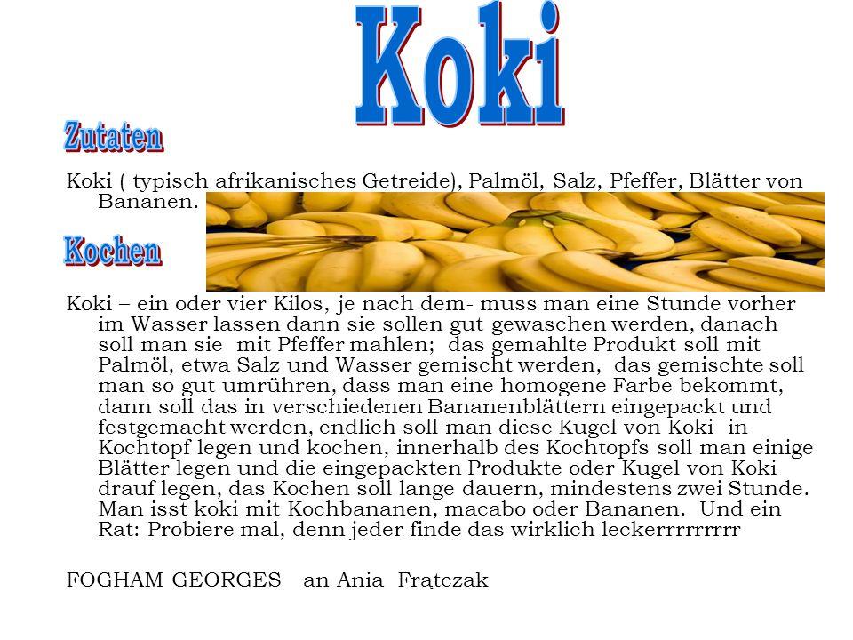 Koki ( typisch afrikanisches Getreide), Palmöl, Salz, Pfeffer, Blätter von Bananen. Koki – ein oder vier Kilos, je nach dem- muss man eine Stunde vorh