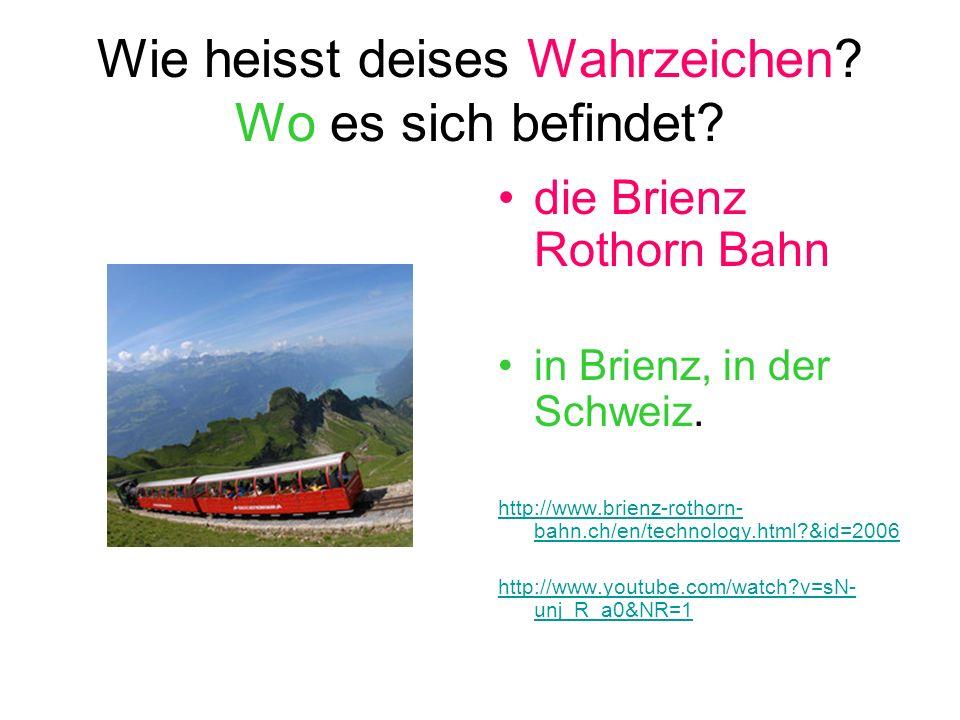 Wie heisst deises Wahrzeichen? Wo es sich befindet? die Brienz Rothorn Bahn in Brienz, in der Schweiz. http://www.brienz-rothorn- bahn.ch/en/technolog